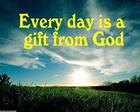 every day is a gift from God